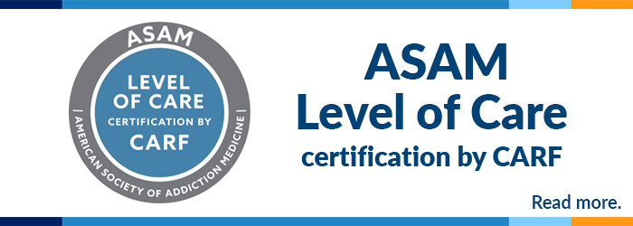ASAM Level of Care certification by CARF. Click to read more.